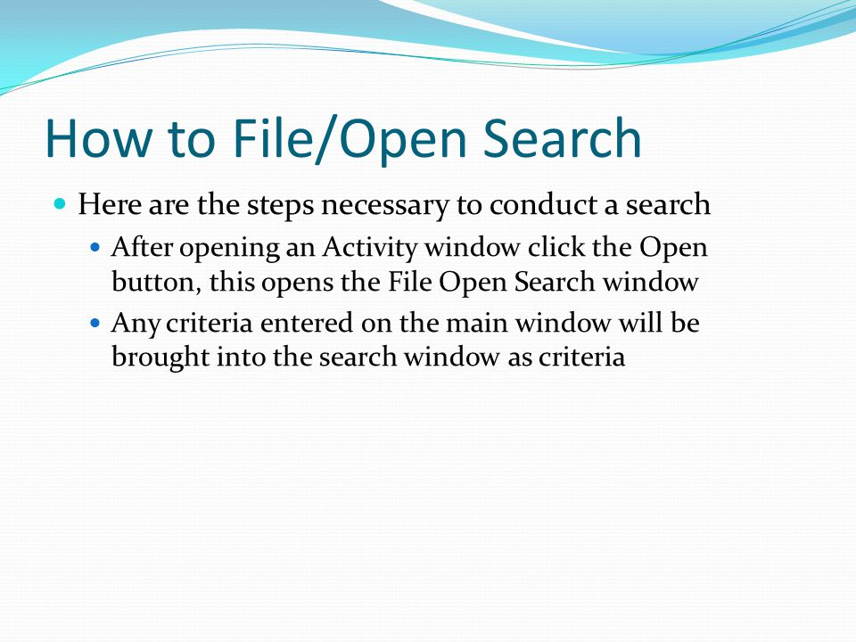 How to File/Open Search Here are the steps necessary to conduct a search After opening an Activity window click the Open button, this opens the File O
