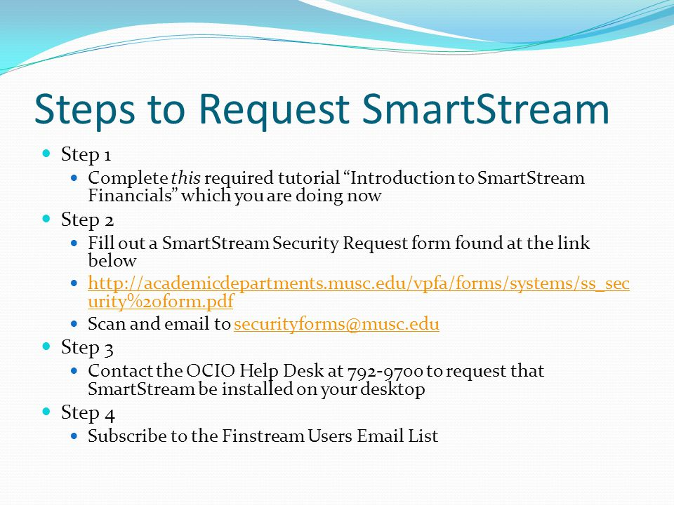 Steps to Request SmartStream Step 1 Complete this required tutorial Introduction to SmartStream Financials which you are doing now Step 2 Fill out a SmartStream Security Request form found at the link below http://academicdepartments.musc.edu/vpfa/forms/systems/ss_sec urity%20form.pdf http://academicdepartments.musc.edu/vpfa/forms/systems/ss_sec urity%20form.pdf Scan and email to securityforms@musc.edusecurityforms@musc.edu Step 3 Contact the OCIO Help Desk at 792-9700 to request that SmartStream be installed on your desktop Step 4 Subscribe to the Finstream Users Email List