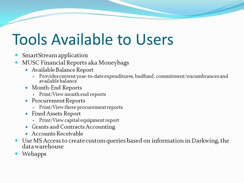 Tools Available to Users SmartStream application MUSC Financial Reports aka Moneybags Available Balance Report Provides current year-to-date expenditures, budfund, commitment/encumbrances and available balance Month-End Reports Print/View month end reports Procurement Reports Print/View three procurement reports Fixed Assets Report Print/View capital equipment report Grants and Contracts Accounting Accounts Receivable Use MS Access to create custom queries based on information in Darkwing, the data warehouse Webapps