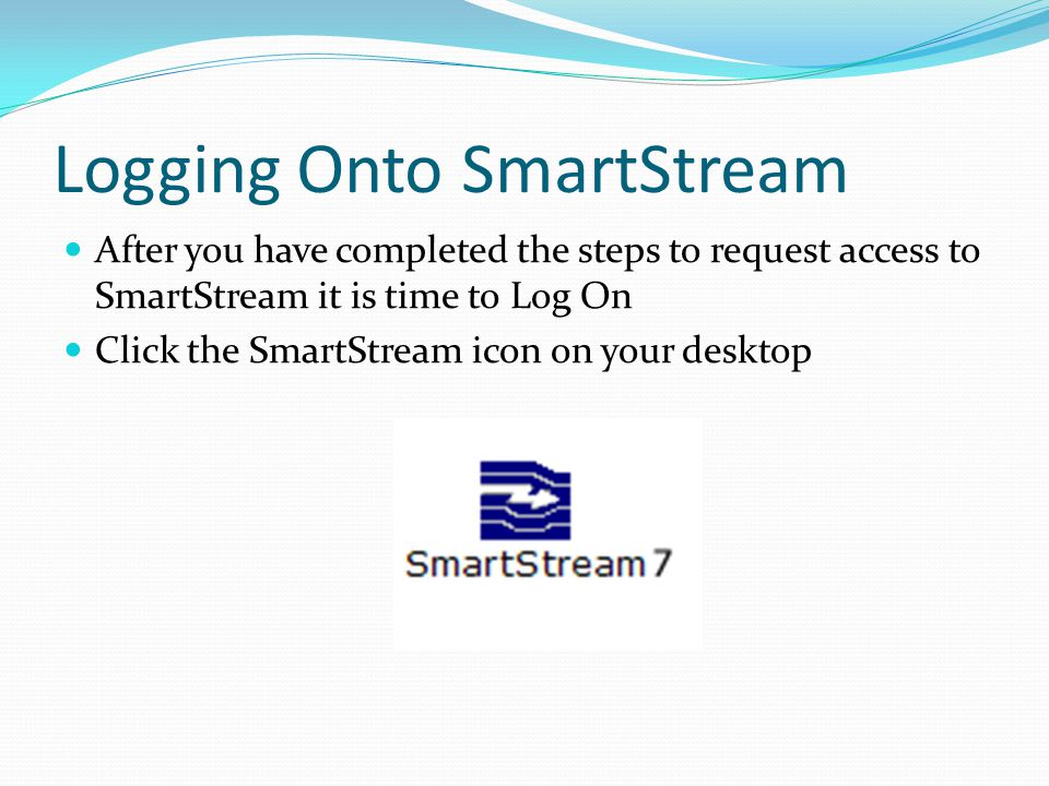 Logging Onto SmartStream After you have completed the steps to request access to SmartStream it is time to Log On Click the SmartStream icon on your d