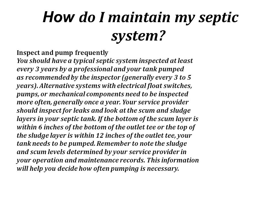 How do I maintain my septic system? Inspect and pump frequently You should have a typical septic system inspected at least every 3 years by a professi