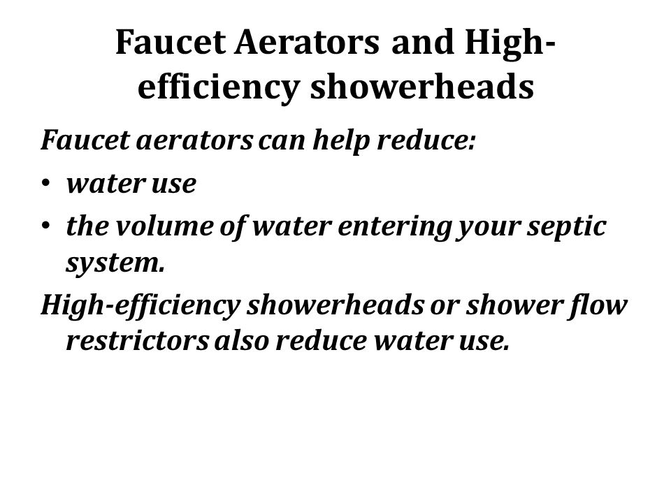 Faucet Aerators and High- efficiency showerheads Faucet aerators can help reduce: water use the volume of water entering your septic system. High-effi