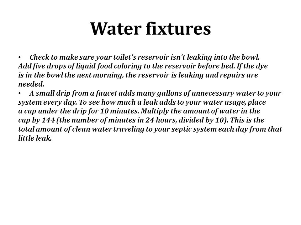 Water fixtures Check to make sure your toilets reservoir isnt leaking into the bowl. Add five drops of liquid food coloring to the reservoir before be