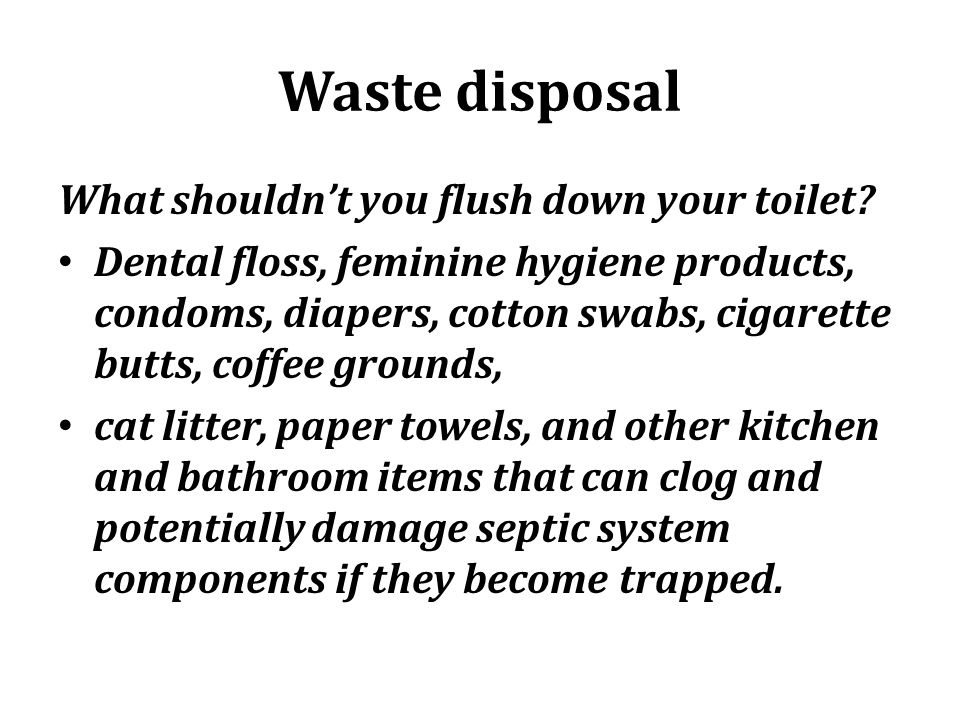 Waste disposal What shouldnt you flush down your toilet? Dental floss, feminine hygiene products, condoms, diapers, cotton swabs, cigarette butts, cof