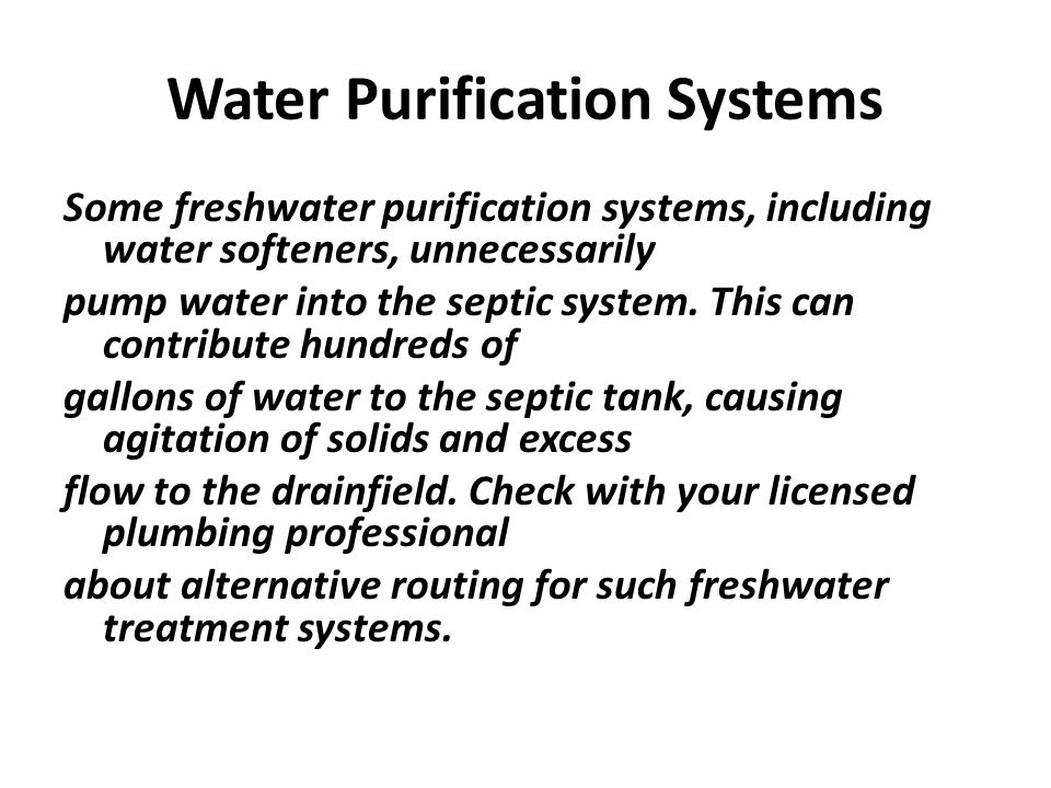 Water Purification Systems Some freshwater purification systems, including water softeners, unnecessarily pump water into the septic system. This can