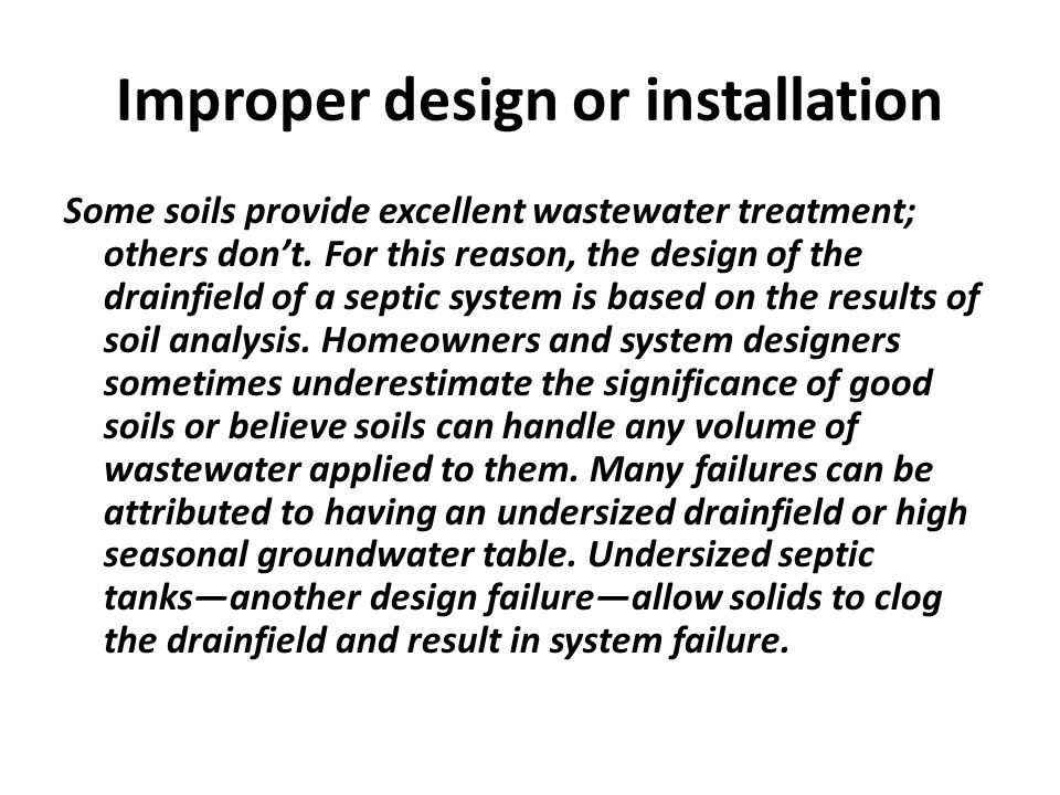 Improper design or installation Some soils provide excellent wastewater treatment; others dont. For this reason, the design of the drainfield of a sep