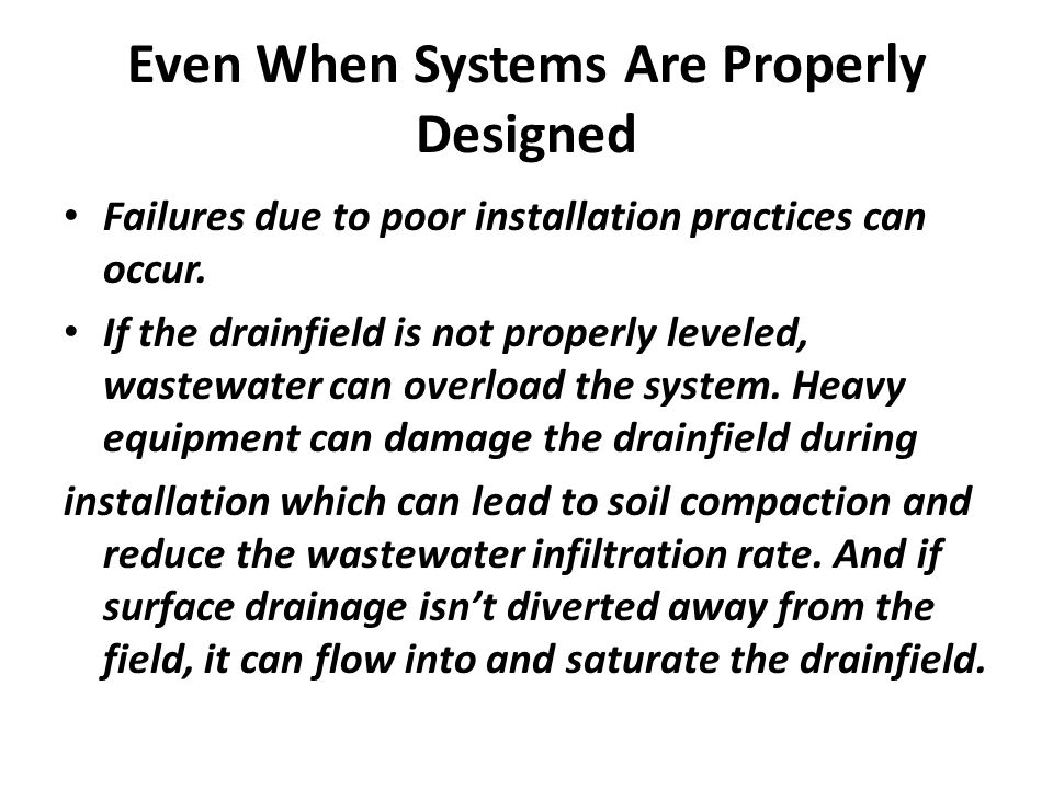 Even When Systems Are Properly Designed Failures due to poor installation practices can occur. If the drainfield is not properly leveled, wastewater c