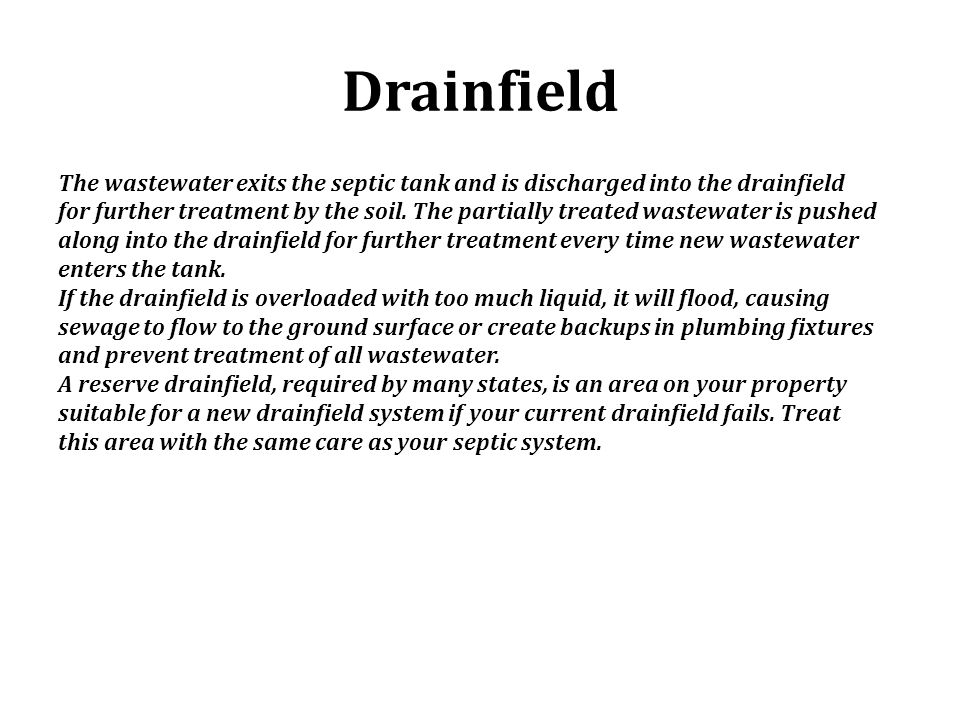 Drainfield The wastewater exits the septic tank and is discharged into the drainfield for further treatment by the soil. The partially treated wastewa