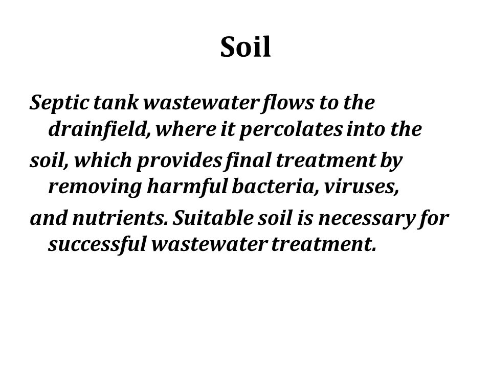 Soil Septic tank wastewater flows to the drainfield, where it percolates into the soil, which provides final treatment by removing harmful bacteria, v