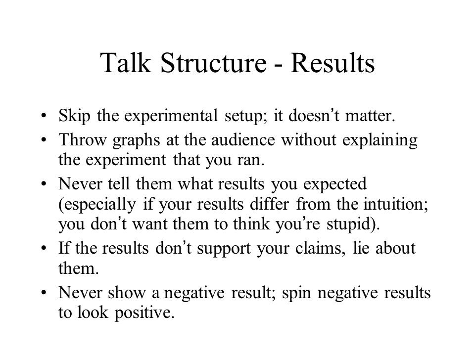 Talk Structure – The Approach You really want to get to the results, so don t bother telling them how you are tackling the problem.