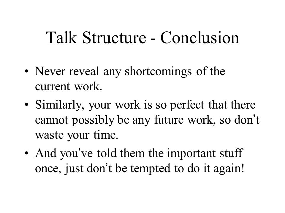 Talk Structure – Conclusion Who needs one.You ve told them once, why tell them again.