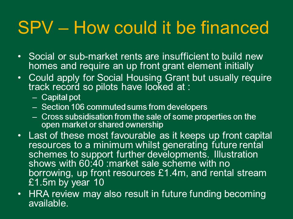 SPV – How could it be financed Social or sub-market rents are insufficient to build new homes and require an up front grant element initially Could apply for Social Housing Grant but usually require track record so pilots have looked at : –Capital pot –Section 106 commuted sums from developers –Cross subsidisation from the sale of some properties on the open market or shared ownership Last of these most favourable as it keeps up front capital resources to a minimum whilst generating future rental schemes to support further developments.