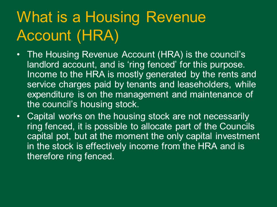 What is a Housing Revenue Account (HRA) The Housing Revenue Account (HRA) is the councils landlord account, and is ring fenced for this purpose.