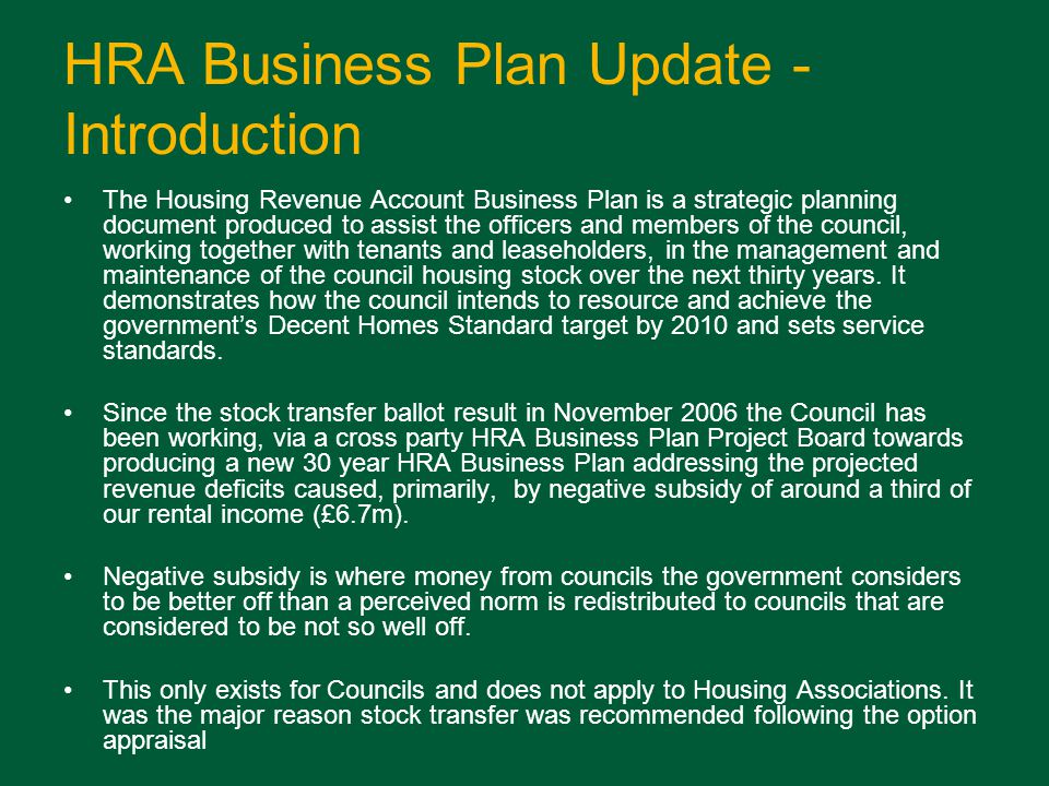 HRA Business Plan Update - Introduction The Housing Revenue Account Business Plan is a strategic planning document produced to assist the officers and members of the council, working together with tenants and leaseholders, in the management and maintenance of the council housing stock over the next thirty years.