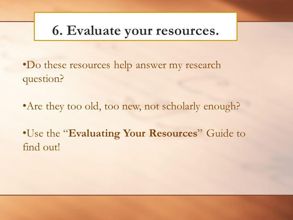 6. Evaluate your resources. Do these resources help answer my research question.