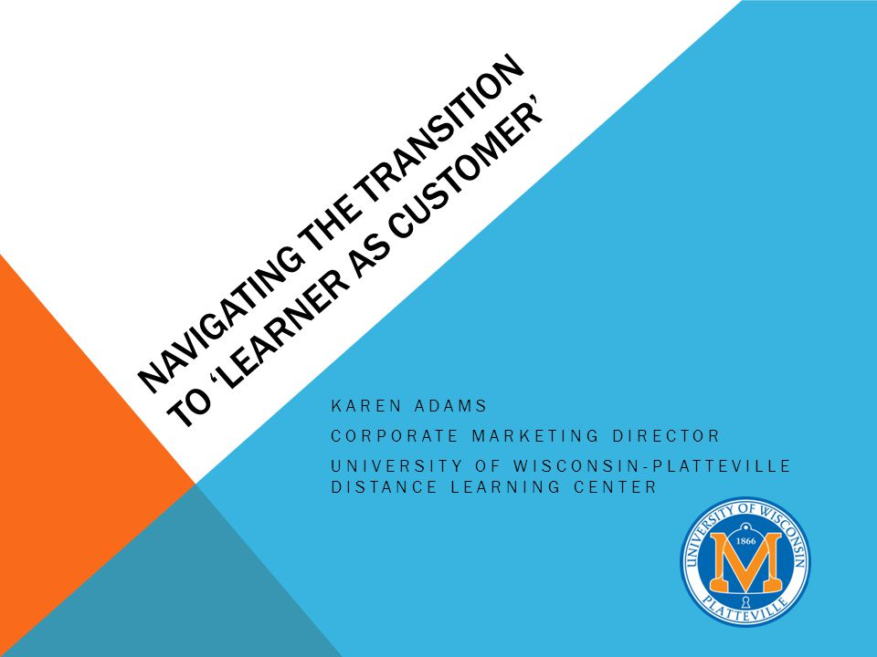 NAVIGATING THE TRANSITION TO LEARNER AS CUSTOMER KAREN ADAMS CORPORATE MARKETING DIRECTOR UNIVERSITY OF WISCONSIN-PLATTEVILLE DISTANCE LEARNING CENTER