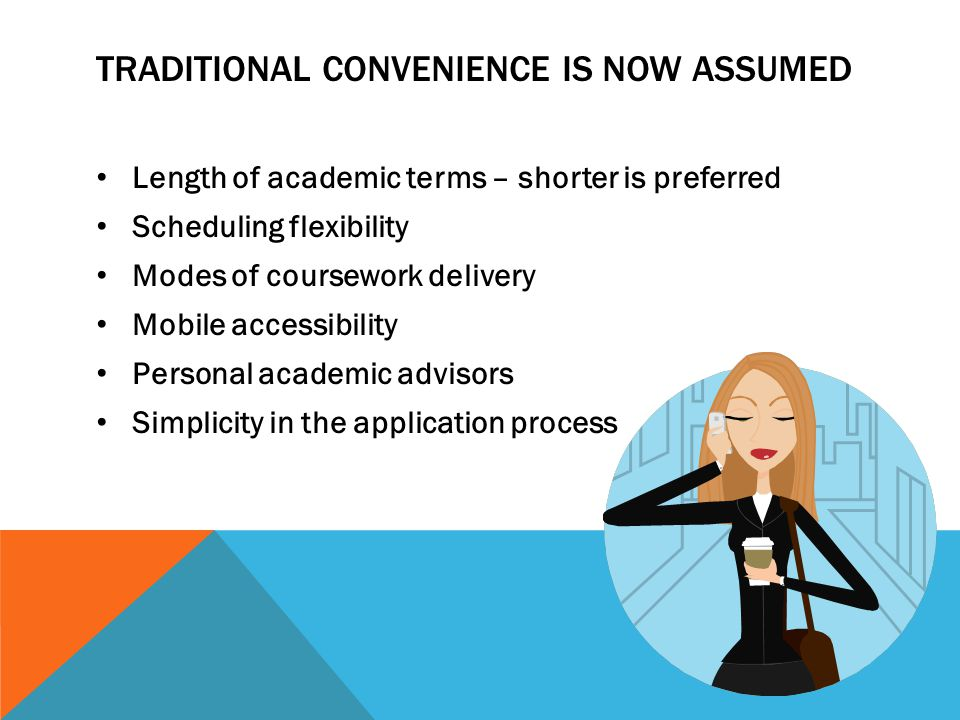 TRADITIONAL CONVENIENCE IS NOW ASSUMED Length of academic terms – shorter is preferred Scheduling flexibility Modes of coursework delivery Mobile accessibility Personal academic advisors Simplicity in the application process