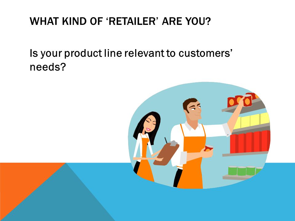 WHAT KIND OF RETAILER ARE YOU Is your product line relevant to customers needs
