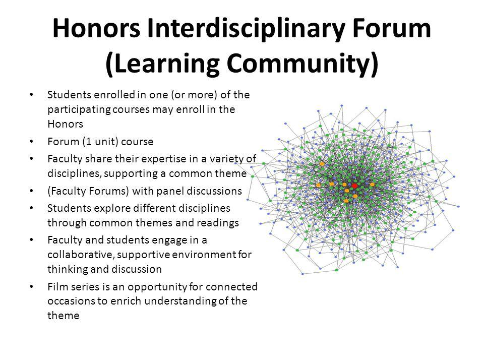 Honors Interdisciplinary Forum (Learning Community) Students enrolled in one (or more) of the participating courses may enroll in the Honors Forum (1 unit) course Faculty share their expertise in a variety of disciplines, supporting a common theme (Faculty Forums) with panel discussions Students explore different disciplines through common themes and readings Faculty and students engage in a collaborative, supportive environment for thinking and discussion Film series is an opportunity for connected occasions to enrich understanding of the theme
