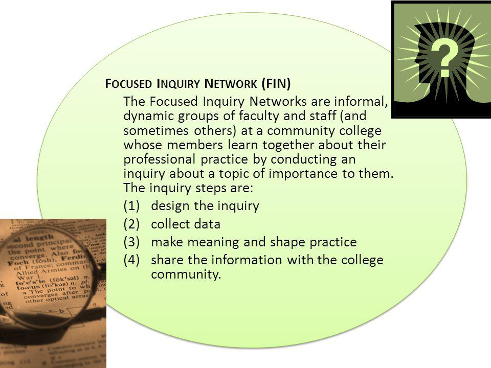 F OCUSED I NQUIRY N ETWORK (FIN) The Focused Inquiry Networks are informal, dynamic groups of faculty and staff (and sometimes others) at a community college whose members learn together about their professional practice by conducting an inquiry about a topic of importance to them.