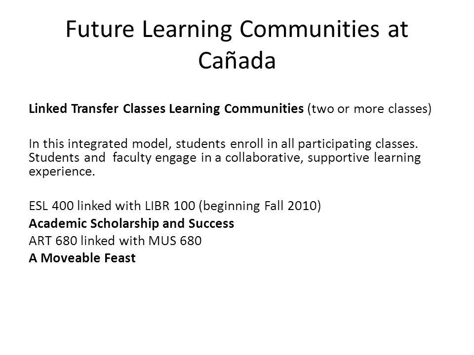 Future Learning Communities at Cañada Linked Transfer Classes Learning Communities (two or more classes) In this integrated model, students enroll in all participating classes.