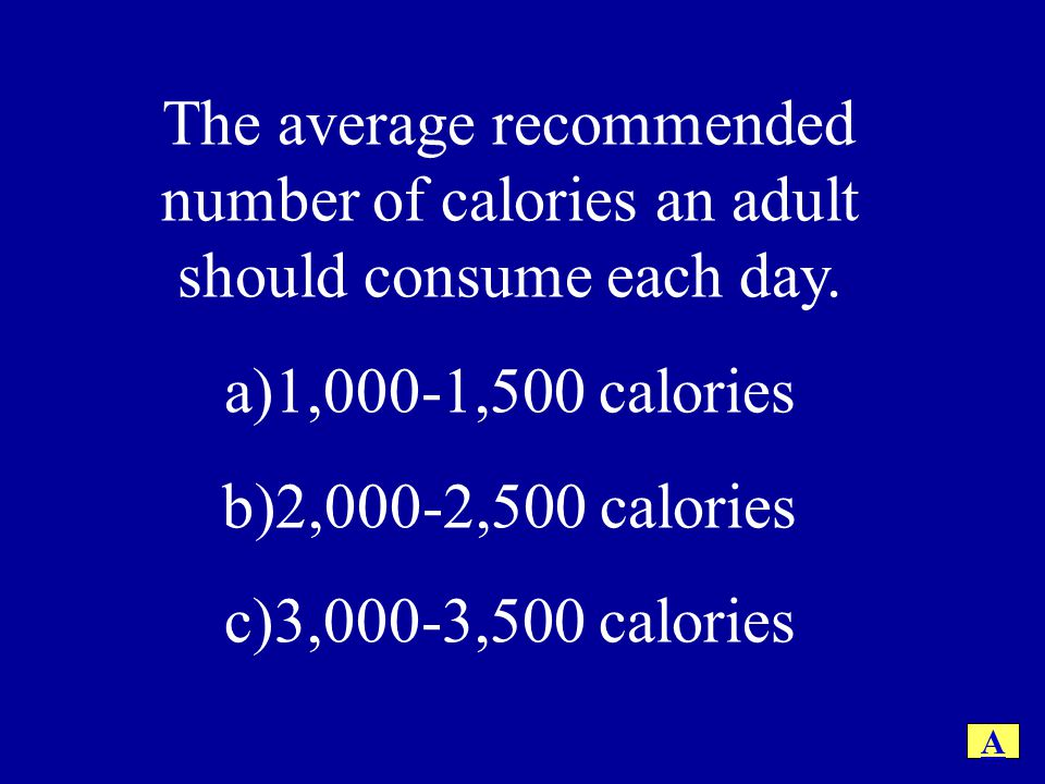 The average recommended number of calories an adult should consume each day. a)1,000-1,500 calories b)2,000-2,500 calories c)3,000-3,500 calories A