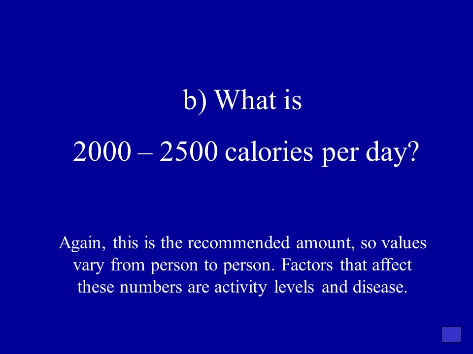 b) What is 2000 – 2500 calories per day? Again, this is the recommended amount, so values vary from person to person. Factors that affect these number