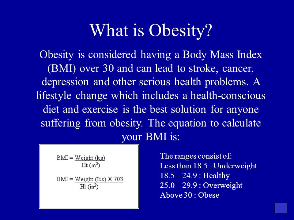 What is Obesity? Obesity is considered having a Body Mass Index (BMI) over 30 and can lead to stroke, cancer, depression and other serious health prob