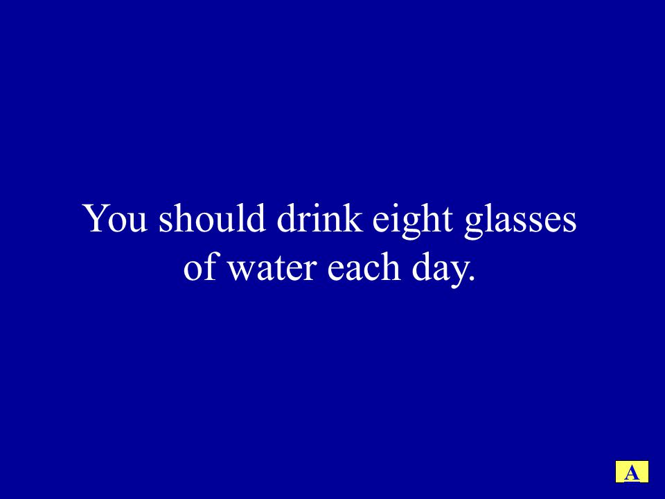 You should drink eight glasses of water each day. A