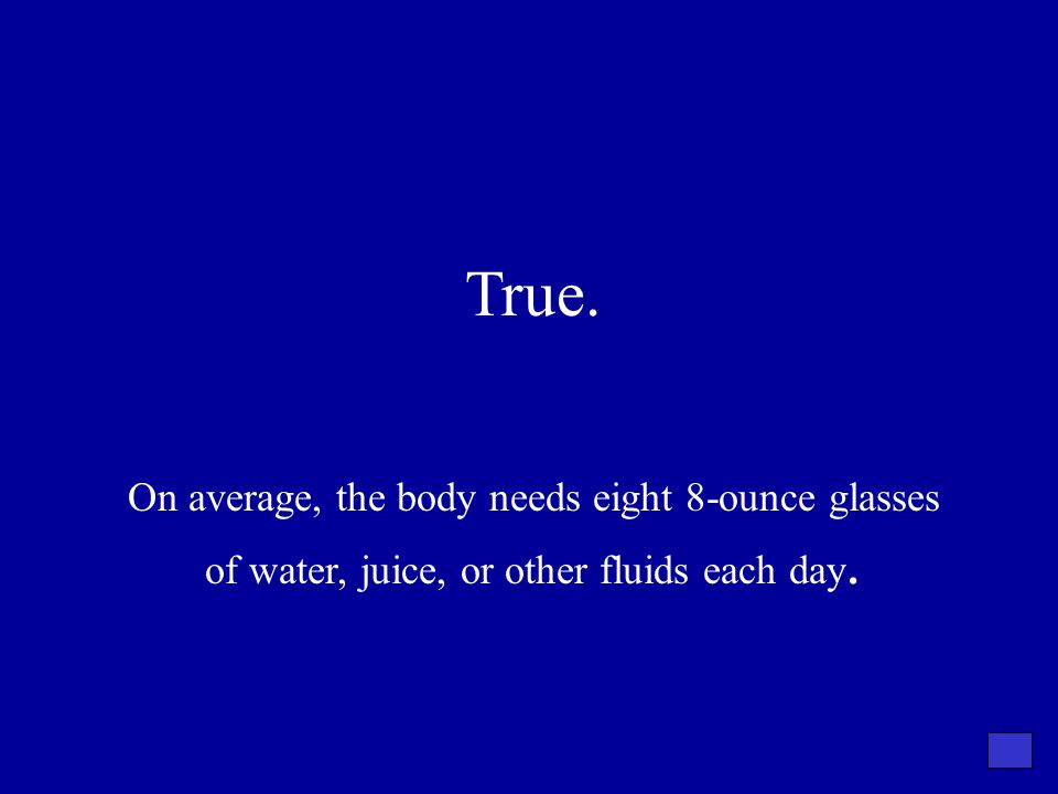 True. On average, the body needs eight 8-ounce glasses of water, juice, or other fluids each day.