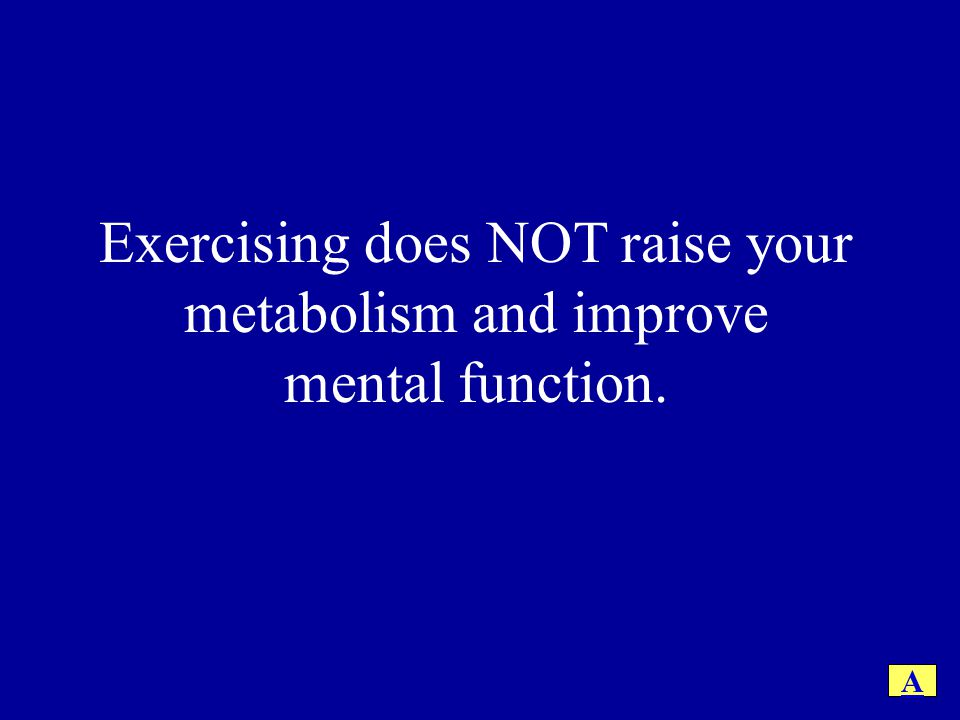 False.Exercising DOES increase your metabolism and mental health.