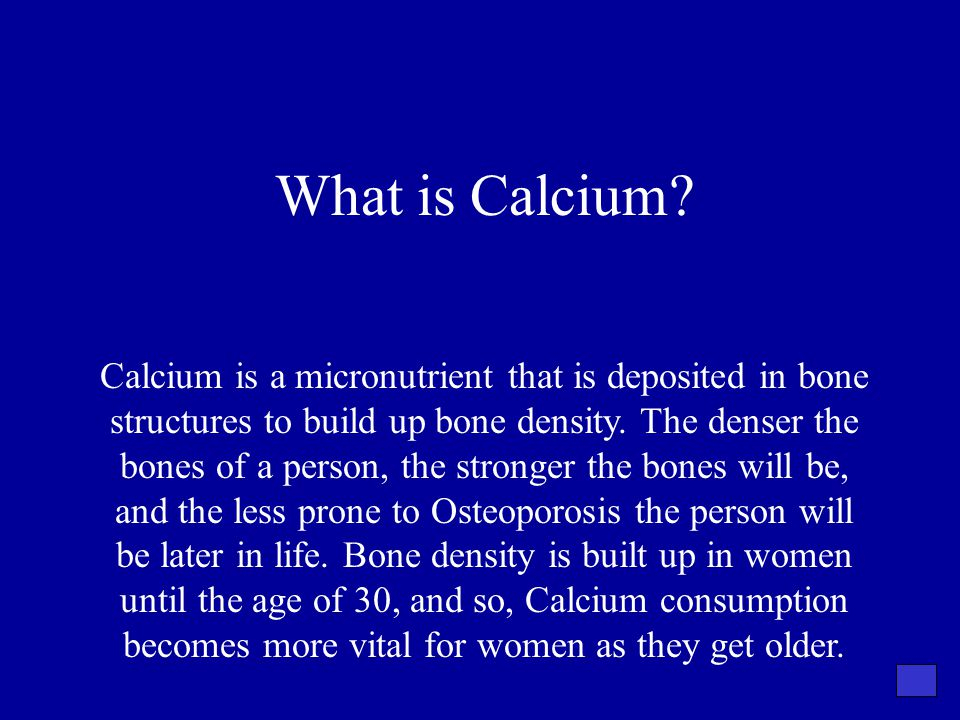 What is Calcium? Calcium is a micronutrient that is deposited in bone structures to build up bone density. The denser the bones of a person, the stron
