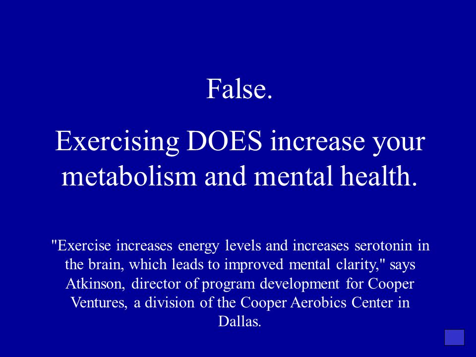 False. Exercising DOES increase your metabolism and mental health.
