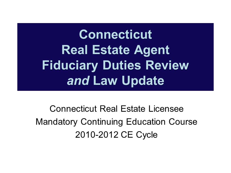 Connecticut Real Estate Agent Fiduciary Duties Review and Law Update Connecticut Real Estate Licensee Mandatory Continuing Education Course 2010-2012 CE Cycle