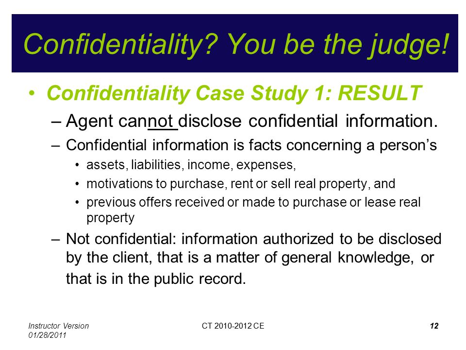 Instructor Version 01/28/2011 CT 2010-2012 CE12CT 2010-2012 CE12 Confidentiality? You be the judge! Confidentiality Case Study 1: RESULT –Agent cannot