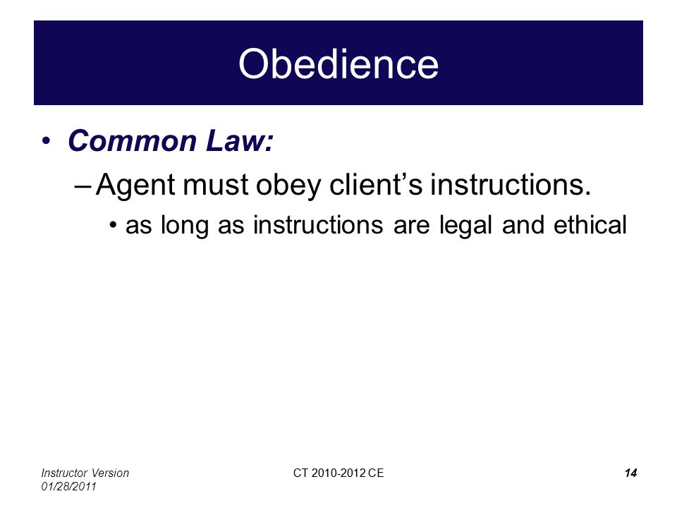Instructor Version 01/28/2011 CT 2010-2012 CE14CT 2010-2012 CE14 Obedience Common Law: –Agent must obey clients instructions. as long as instructions