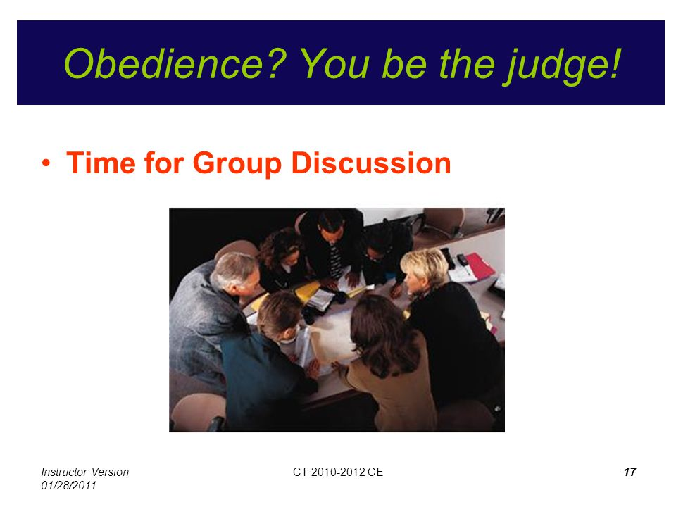 Instructor Version 01/28/2011 CT 2010-2012 CE17CT 2010-2012 CE17 Obedience? You be the judge! Time for Group Discussion