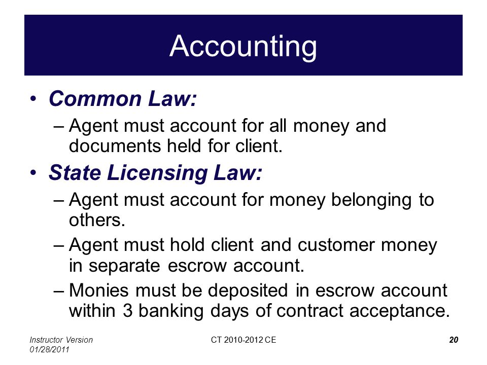 Instructor Version 01/28/2011 CT 2010-2012 CE20CT 2010-2012 CE20 Accounting Common Law: –Agent must account for all money and documents held for clien