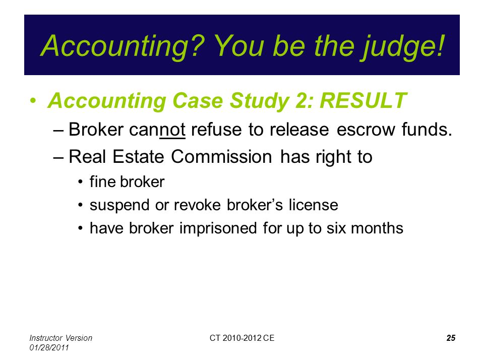Instructor Version 01/28/2011 CT 2010-2012 CE25CT 2010-2012 CE25 Accounting? You be the judge! Accounting Case Study 2: RESULT –Broker cannot refuse t