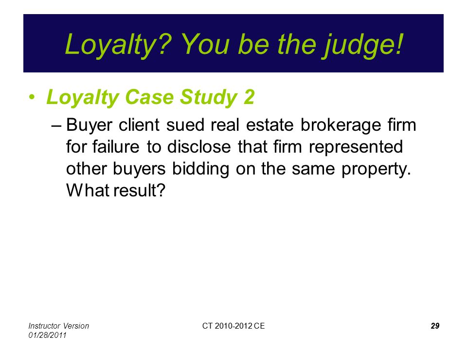 Instructor Version 01/28/2011 CT 2010-2012 CE29CT 2010-2012 CE29 Loyalty? You be the judge! Loyalty Case Study 2 –Buyer client sued real estate broker