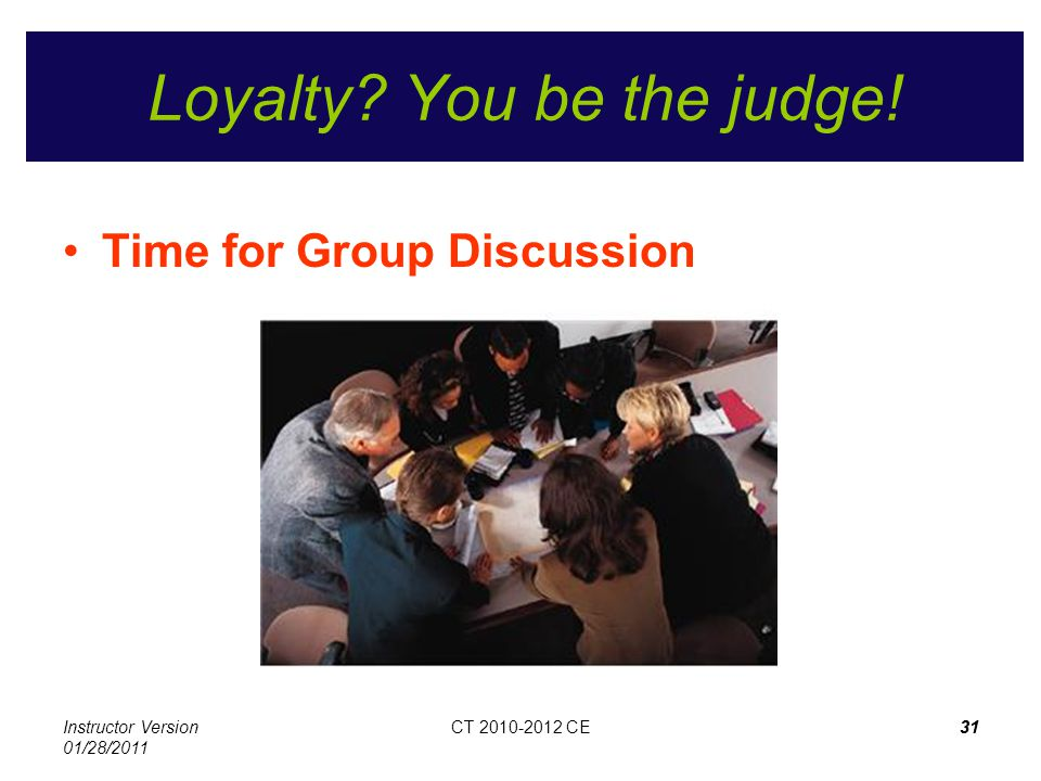 Instructor Version 01/28/2011 CT 2010-2012 CE31CT 2010-2012 CE31 Loyalty? You be the judge! Time for Group Discussion