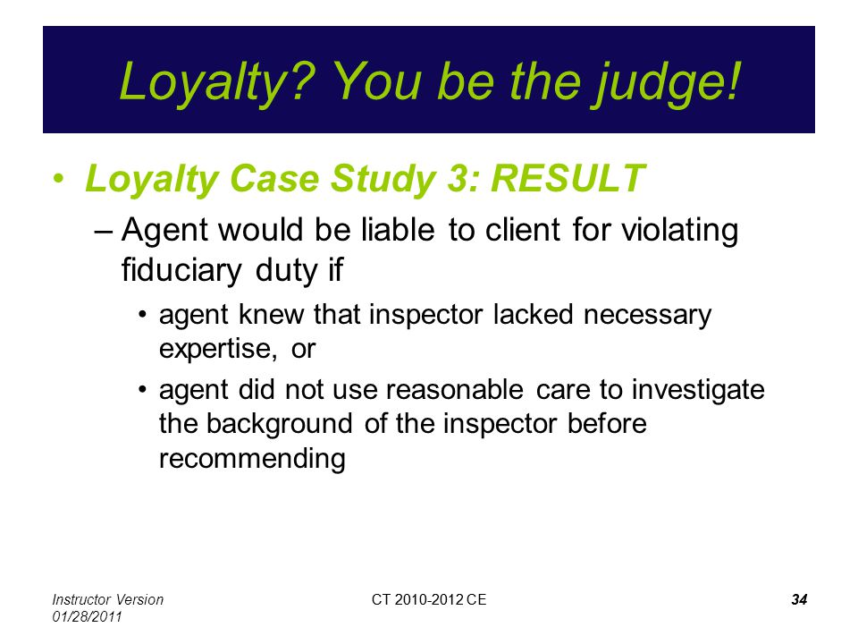 Instructor Version 01/28/2011 CT 2010-2012 CE34CT 2010-2012 CE34 Loyalty? You be the judge! Loyalty Case Study 3: RESULT –Agent would be liable to cli