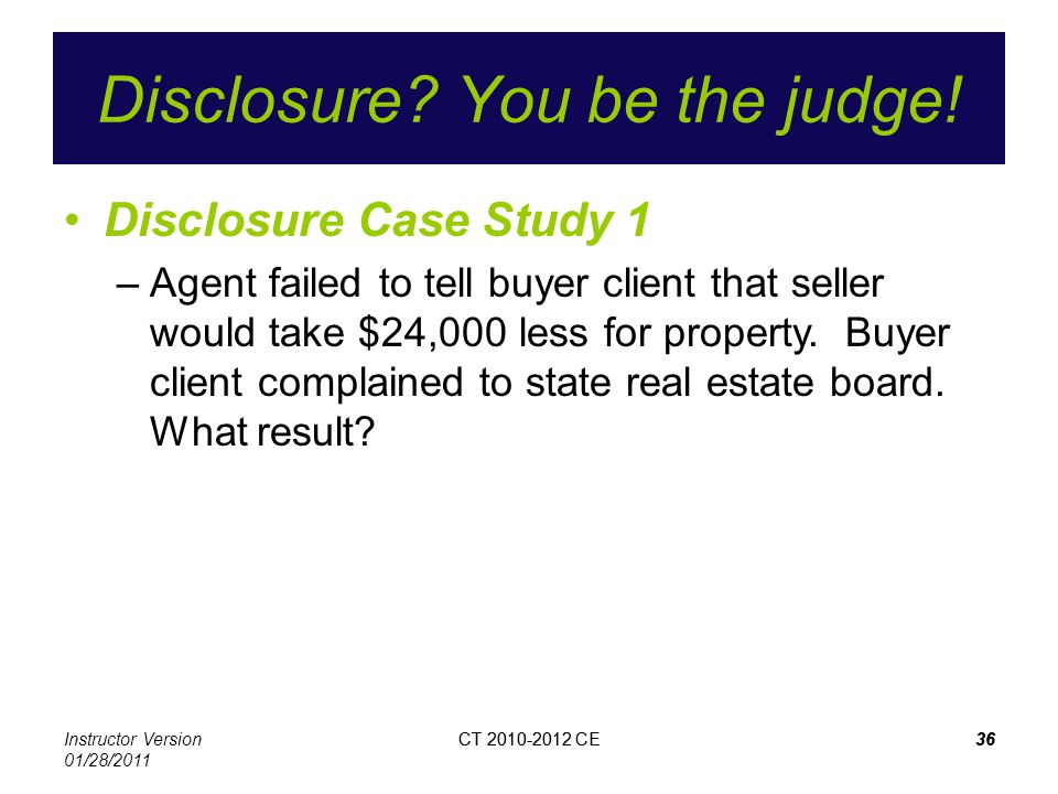 Instructor Version 01/28/2011 CT 2010-2012 CE36CT 2010-2012 CE36 Disclosure? You be the judge! Disclosure Case Study 1 –Agent failed to tell buyer cli