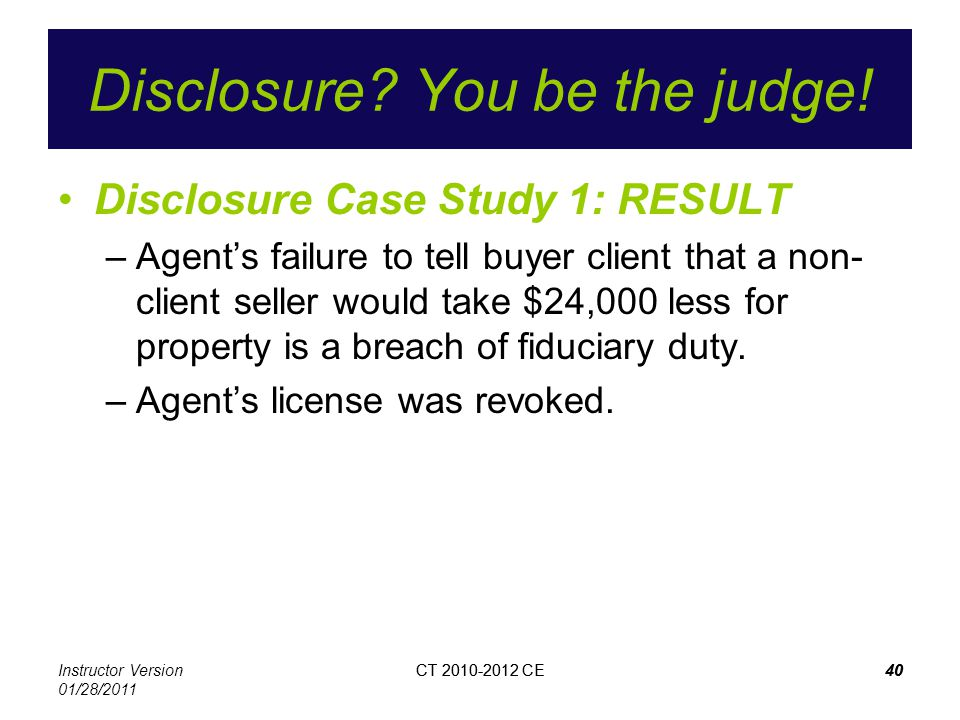 Instructor Version 01/28/2011 CT 2010-2012 CE40CT 2010-2012 CE40 Disclosure? You be the judge! Disclosure Case Study 1: RESULT –Agents failure to tell