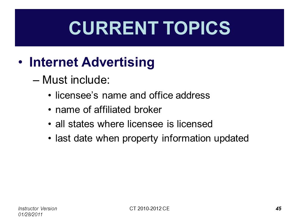 Instructor Version 01/28/2011 CT 2010-2012 CE45CT 2010-2012 CE45 CURRENT TOPICS Internet Advertising –Must include: licensees name and office address