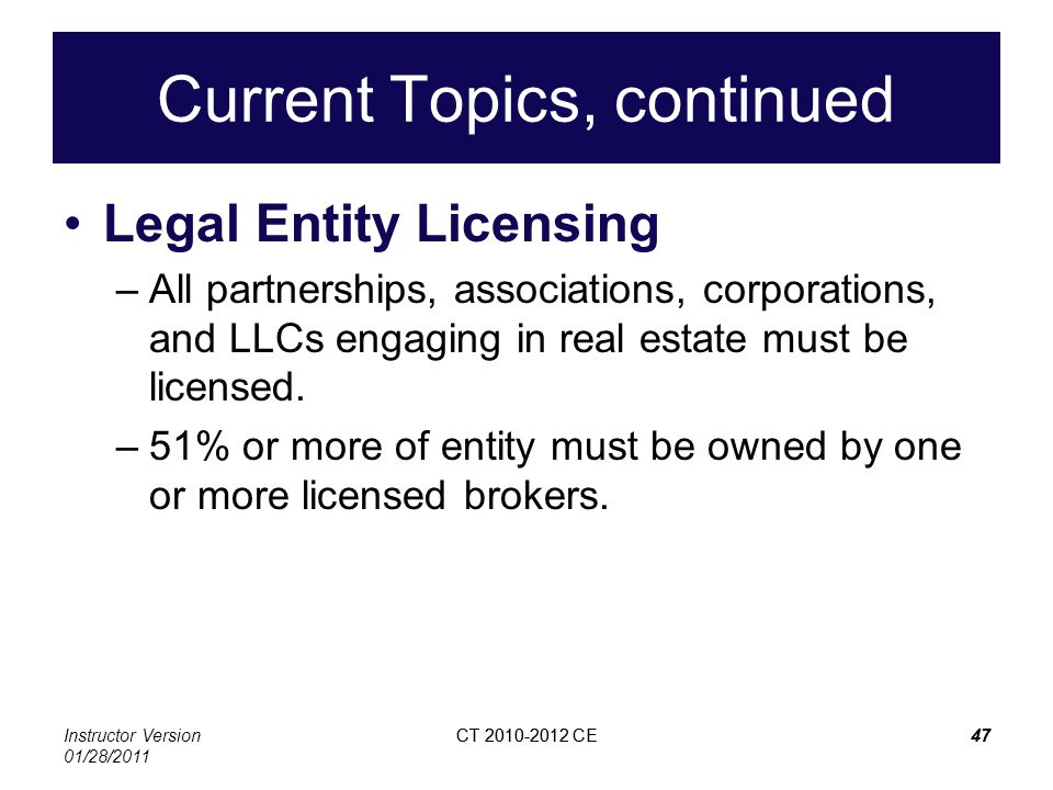 Instructor Version 01/28/2011 CT 2010-2012 CE47CT 2010-2012 CE47 Current Topics, continued Legal Entity Licensing –All partnerships, associations, cor