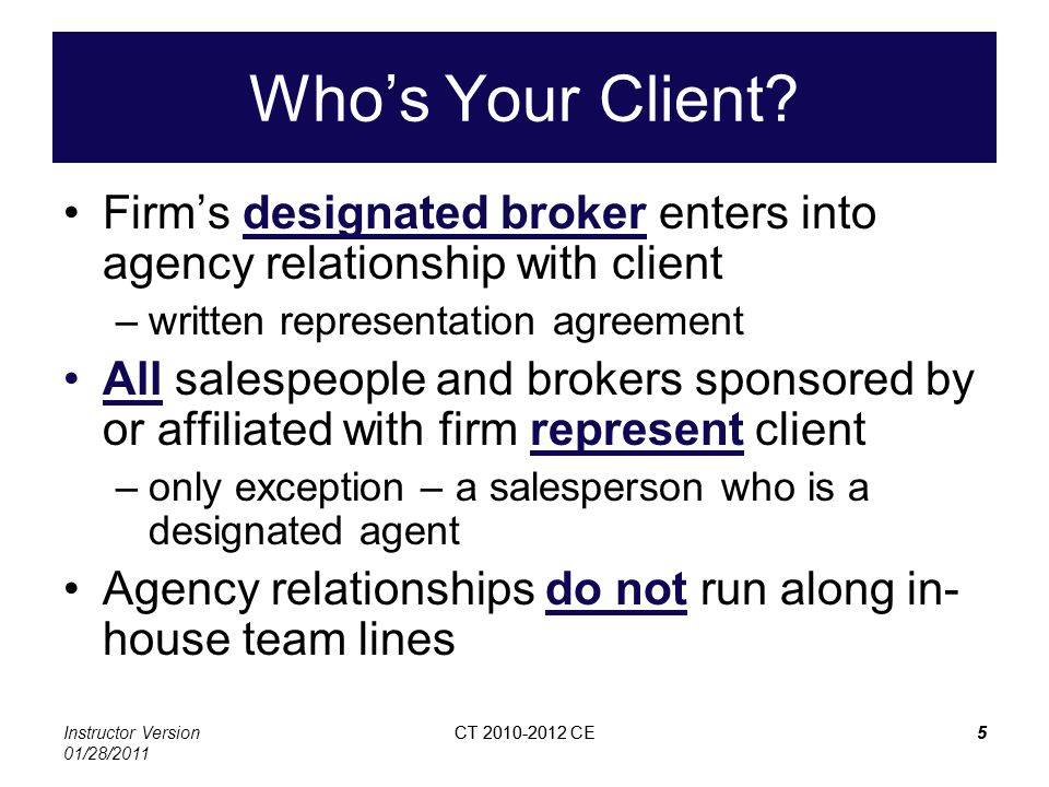 Instructor Version 01/28/2011 CT 2010-2012 CE5 5 Whos Your Client? Firms designated broker enters into agency relationship with client –written repres