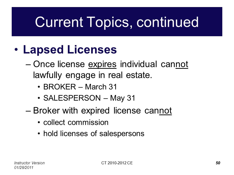 Instructor Version 01/28/2011 CT 2010-2012 CE50CT 2010-2012 CE50 Current Topics, continued Lapsed Licenses –Once license expires individual cannot lawfully engage in real estate.