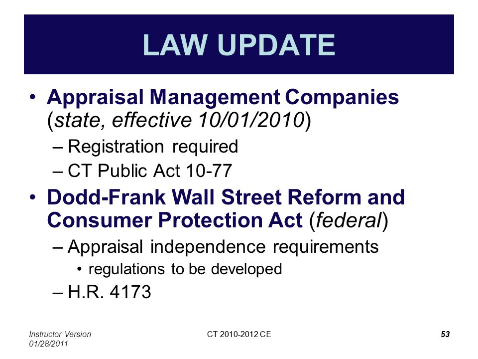 Instructor Version 01/28/2011 CT 2010-2012 CE53CT 2010-2012 CE53 LAW UPDATE Appraisal Management Companies (state, effective 10/01/2010) –Registration required –CT Public Act 10-77 Dodd-Frank Wall Street Reform and Consumer Protection Act (federal) –Appraisal independence requirements regulations to be developed –H.R.