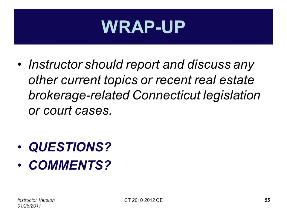Instructor Version 01/28/2011 CT 2010-2012 CE55CT 2010-2012 CE55 WRAP-UP Instructor should report and discuss any other current topics or recent real estate brokerage-related Connecticut legislation or court cases.